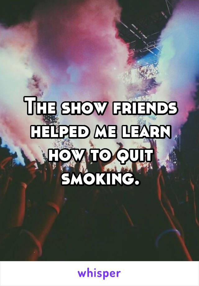 The show friends helped me learn how to quit smoking.