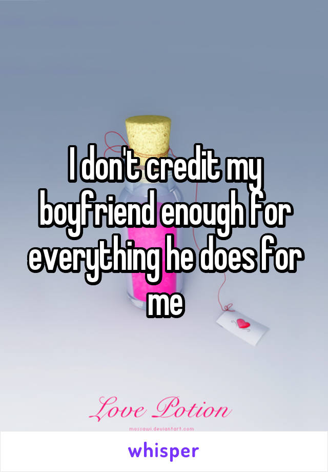 I don't credit my boyfriend enough for everything he does for me