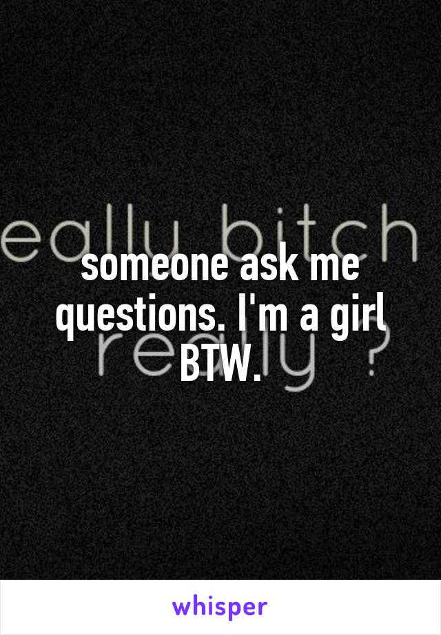 someone ask me questions. I'm a girl BTW.