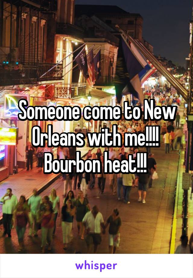 Someone come to New Orleans with me!!!!  Bourbon heat!!!