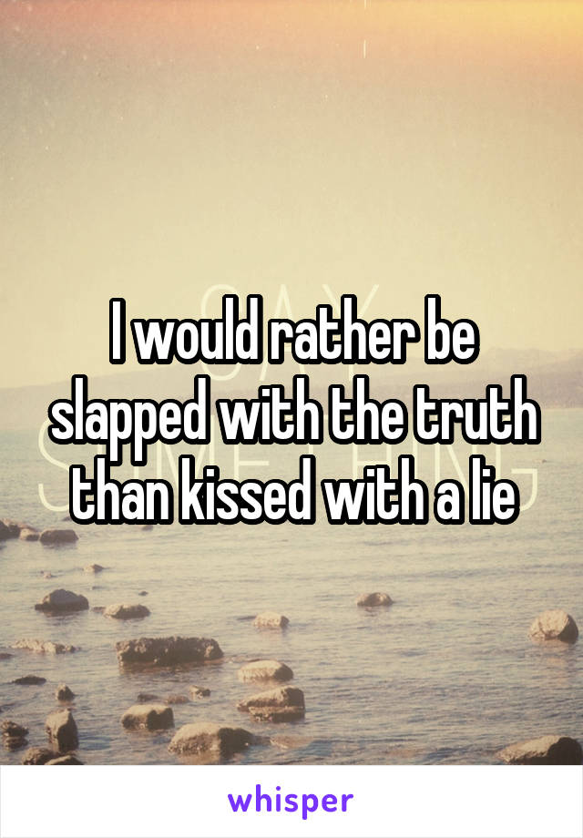 I would rather be slapped with the truth than kissed with a lie