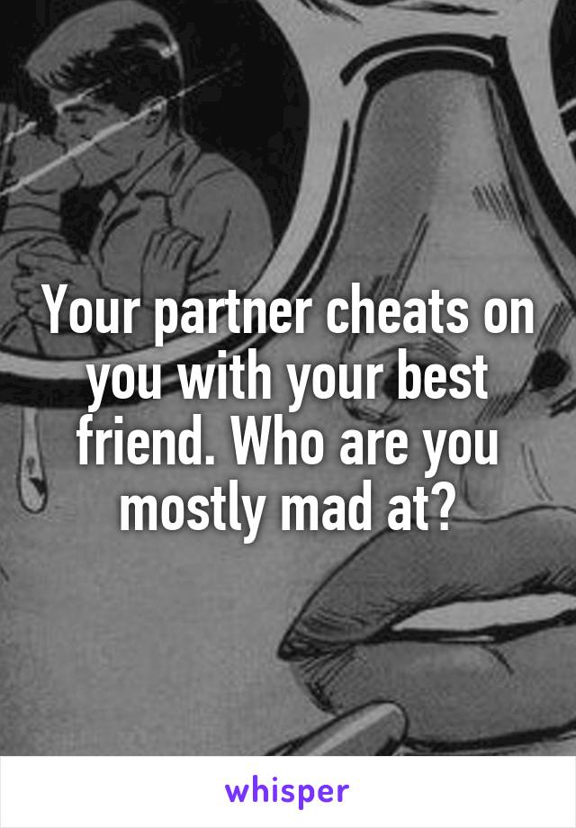Your partner cheats on you with your best friend. Who are you mostly mad at?