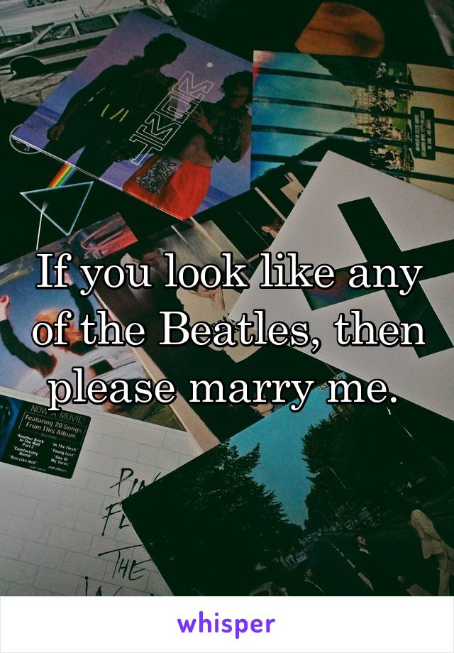 If you look like any of the Beatles, then please marry me.