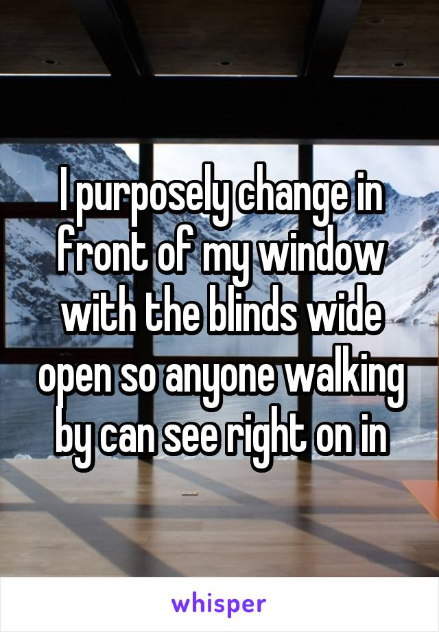 I purposely change in front of my window with the blinds wide open so anyone walking by can see right on in