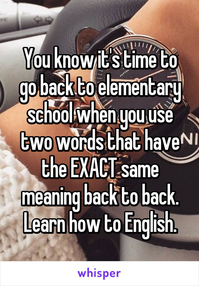 You know it's time to go back to elementary school when you use two words that have the EXACT same meaning back to back. Learn how to English.