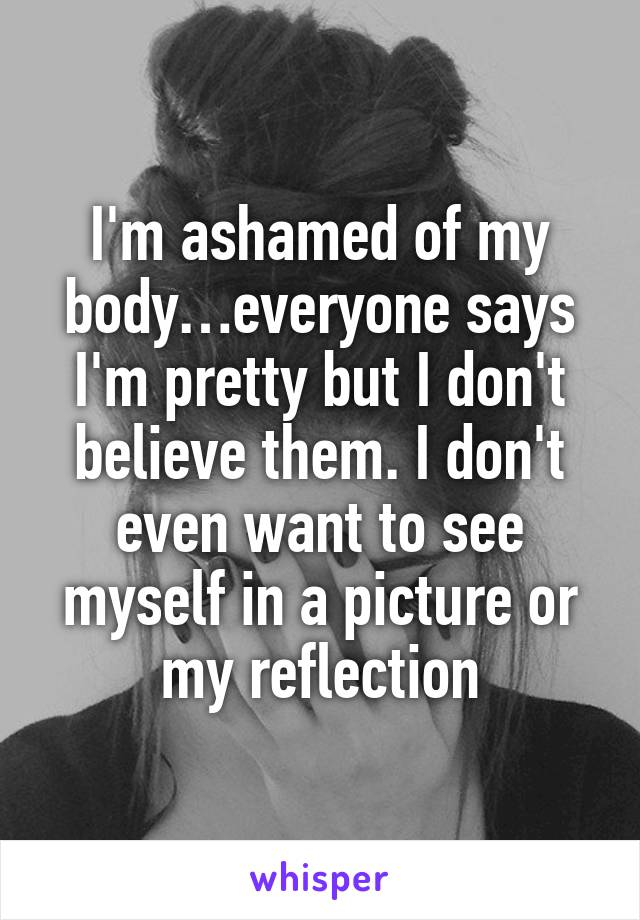 I'm ashamed of my body…everyone says I'm pretty but I don't believe them. I don't even want to see myself in a picture or my reflection