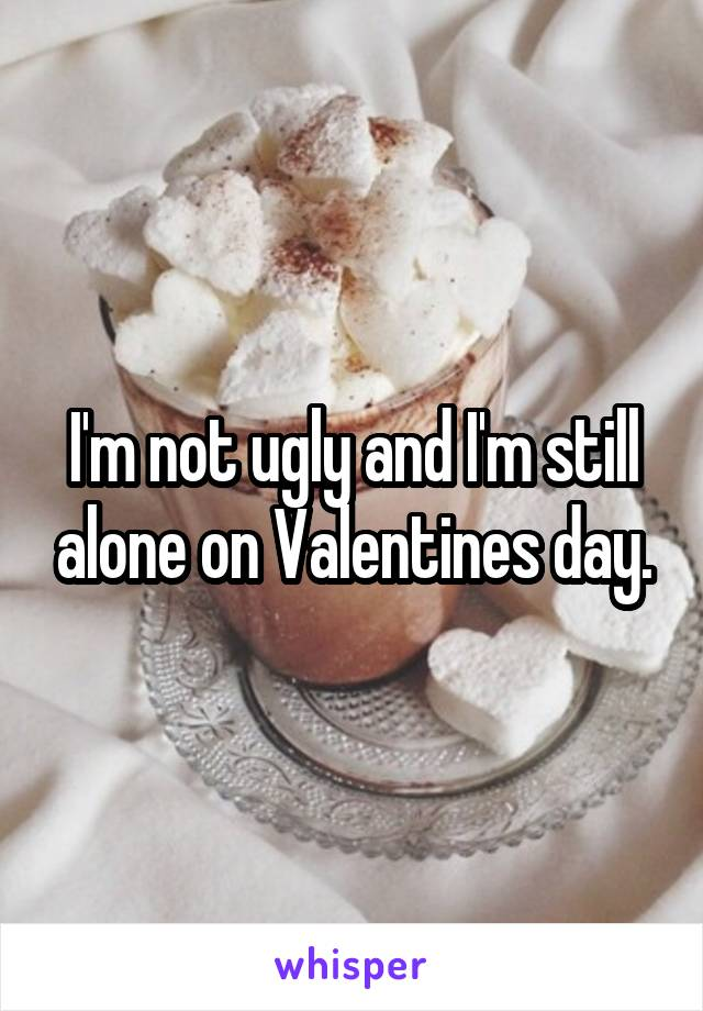 I'm not ugly and I'm still alone on Valentines day.
