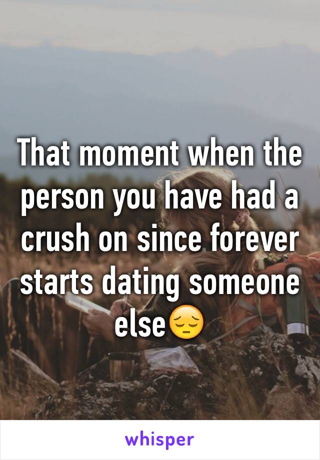 That moment when the person you have had a crush on since forever starts dating someone else😔