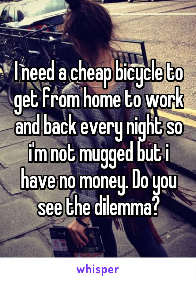 I need a cheap bicycle to get from home to work and back every night so i'm not mugged but i have no money. Do you see the dilemma?