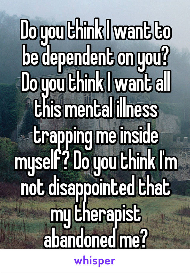 Do you think I want to be dependent on you? Do you think I want all this mental illness trapping me inside myself? Do you think I'm not disappointed that my therapist abandoned me?