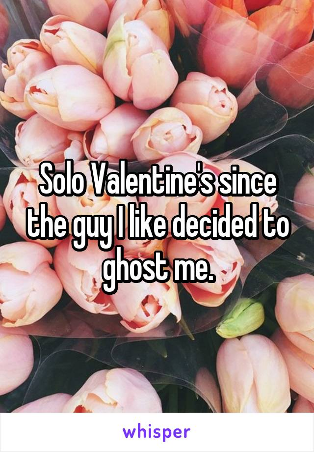 Solo Valentine's since the guy I like decided to ghost me.
