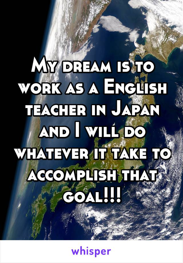 My dream is to work as a English teacher in Japan and I will do whatever it take to accomplish that goal!!!