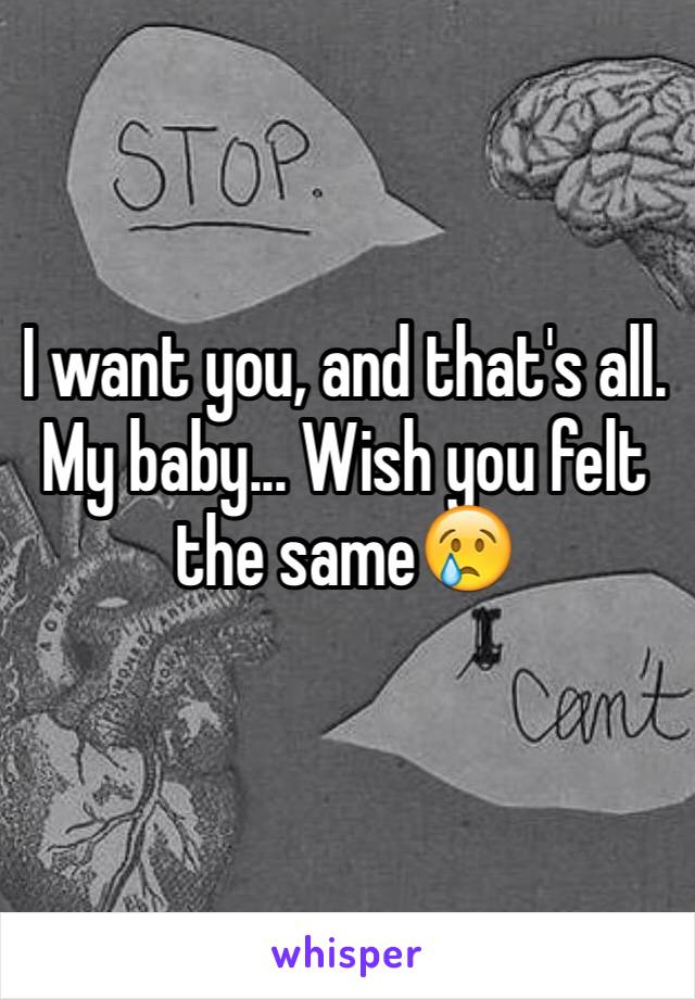 I want you, and that's all. My baby... Wish you felt the same😢
