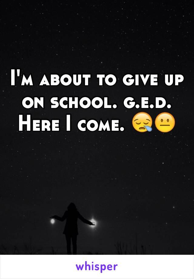 I'm about to give up on school. g.e.d. Here I come. 😪😐
