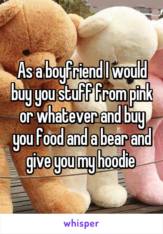 As a boyfriend I would buy you stuff from pink or whatever and buy you food and a bear and give you my hoodie