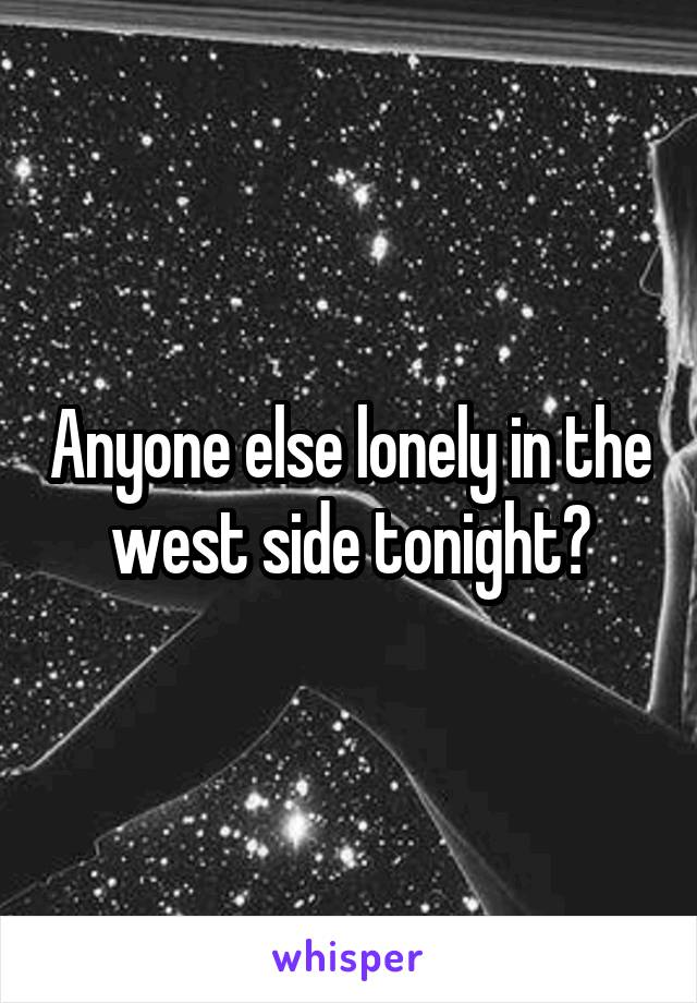 Anyone else lonely in the west side tonight?