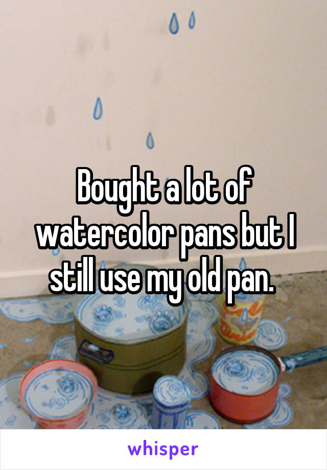 Bought a lot of watercolor pans but I still use my old pan.