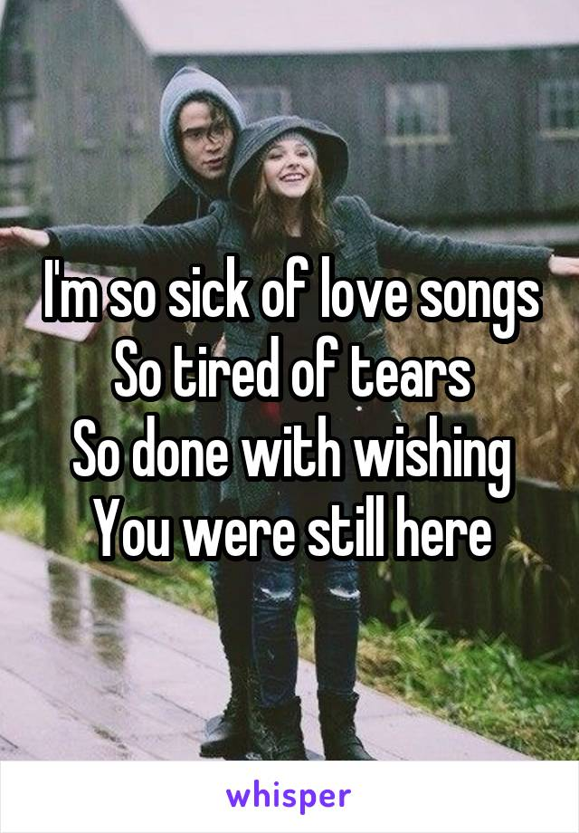 I'm so sick of love songs So tired of tears So done with wishing You were still here