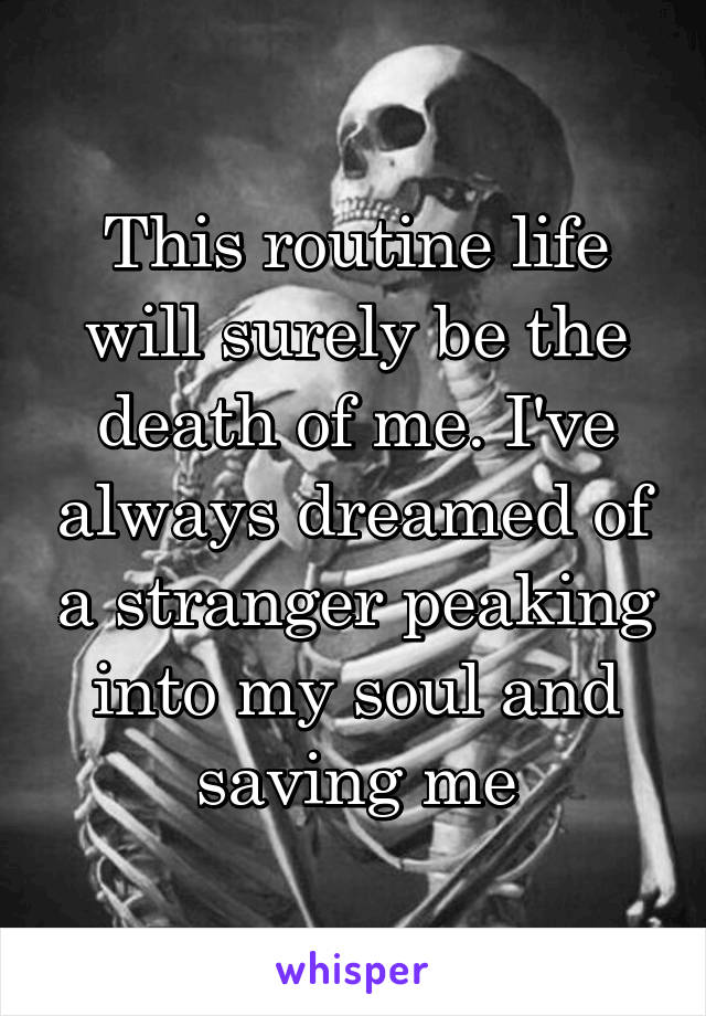 This routine life will surely be the death of me. I've always dreamed of a stranger peaking into my soul and saving me
