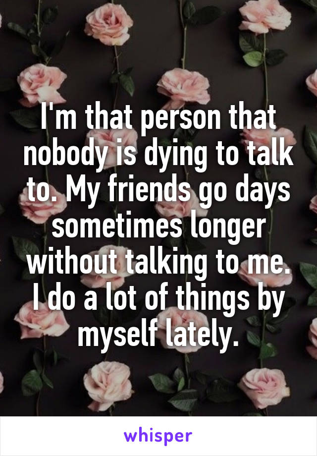 I'm that person that nobody is dying to talk to. My friends go days sometimes longer without talking to me. I do a lot of things by myself lately.