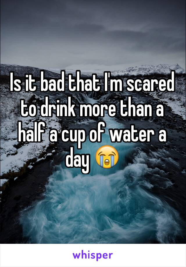 Is it bad that I'm scared to drink more than a half a cup of water a day 😭