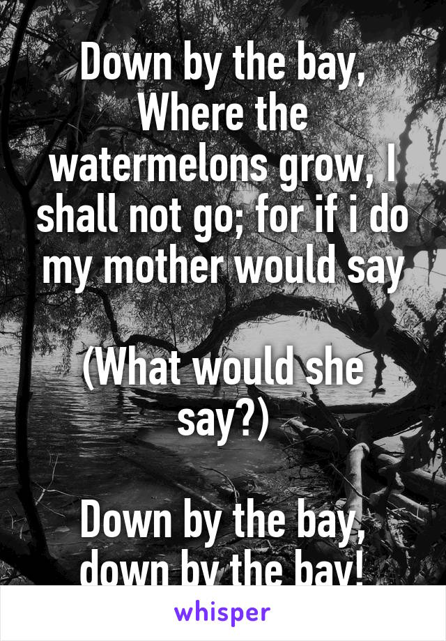 Down by the bay, Where the watermelons grow, I shall not go; for if i do my mother would say  (What would she say?)  Down by the bay, down by the bay!