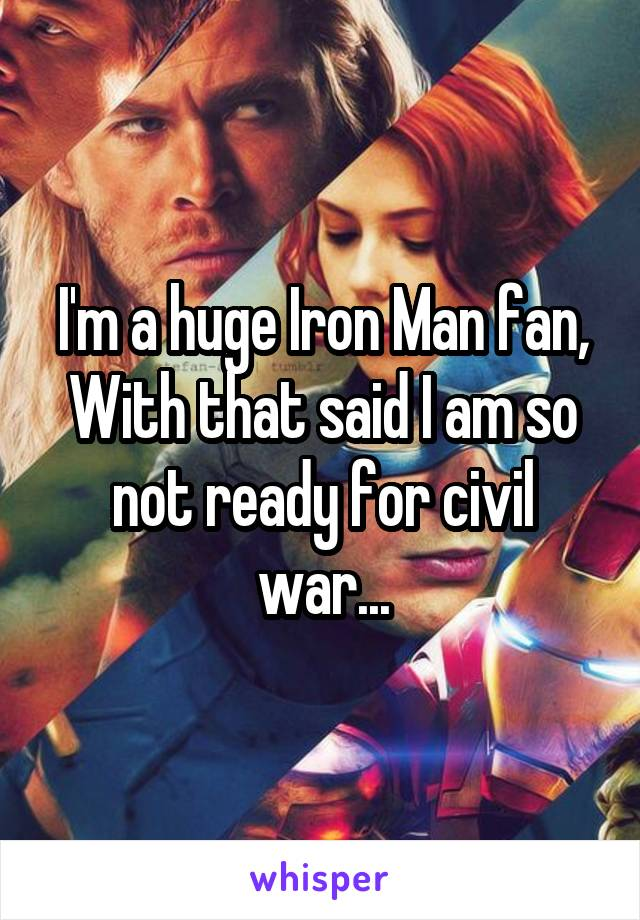 I'm a huge Iron Man fan, With that said I am so not ready for civil war...