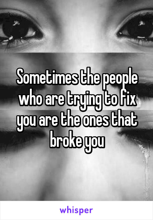 Sometimes the people who are trying to fix you are the ones that broke you