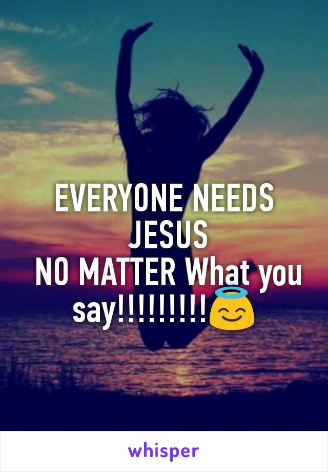 EVERYONE NEEDS  JESUS  NO MATTER What you say!!!!!!!!!😇