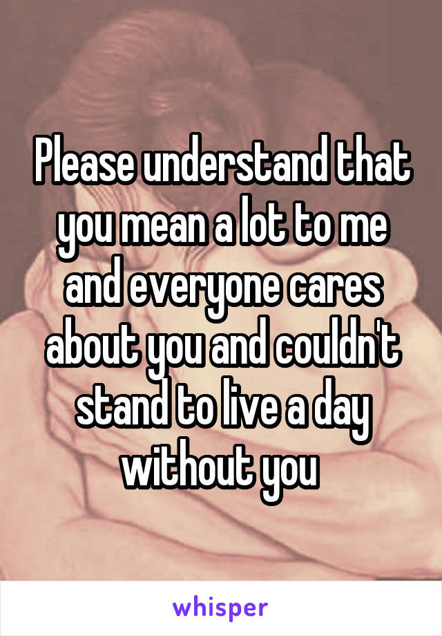 Please understand that you mean a lot to me and everyone cares about you and couldn't stand to live a day without you
