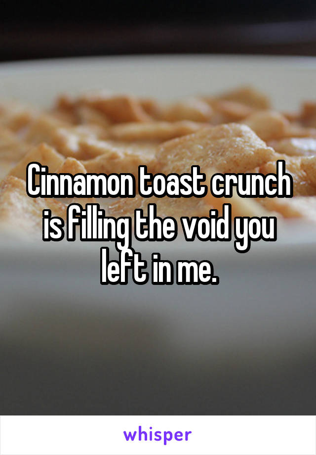 Cinnamon toast crunch is filling the void you left in me.