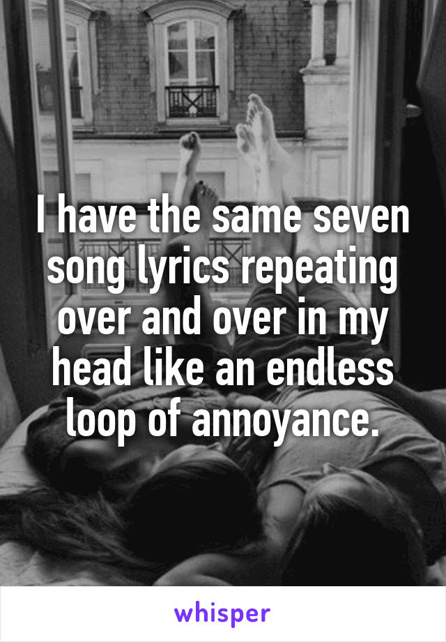 I have the same seven song lyrics repeating over and over in my head like an endless loop of annoyance.