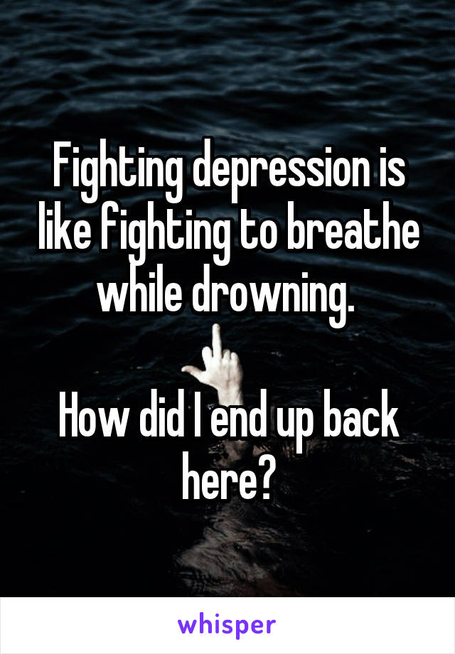 Fighting depression is like fighting to breathe while drowning.   How did I end up back here?