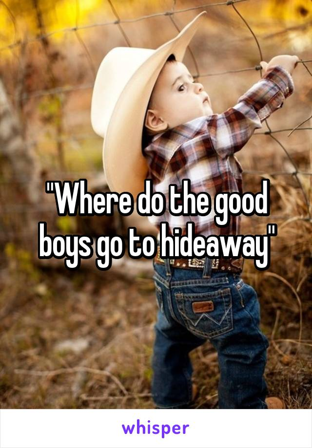 """Where do the good boys go to hideaway"""