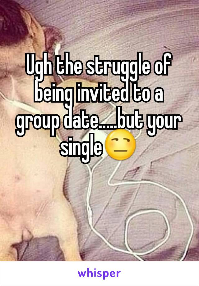Ugh the struggle of being invited to a group date.....but your single😒