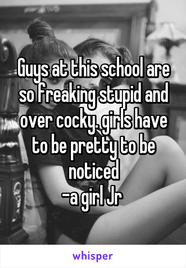 Guys at this school are so freaking stupid and over cocky. girls have to be pretty to be noticed -a girl Jr