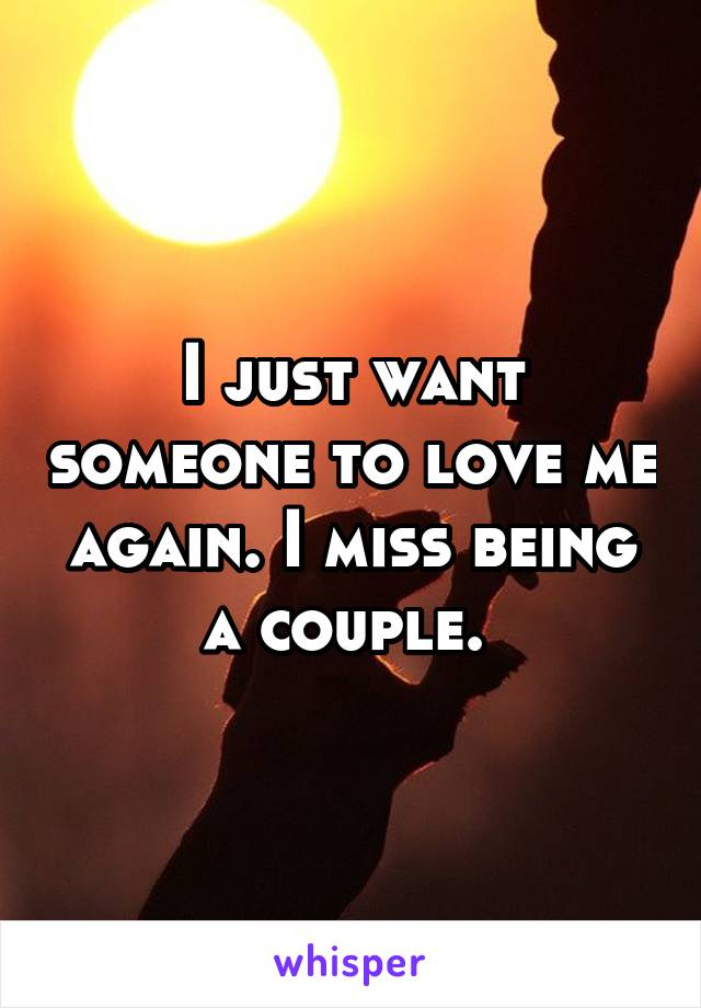 I just want someone to love me again. I miss being a couple.