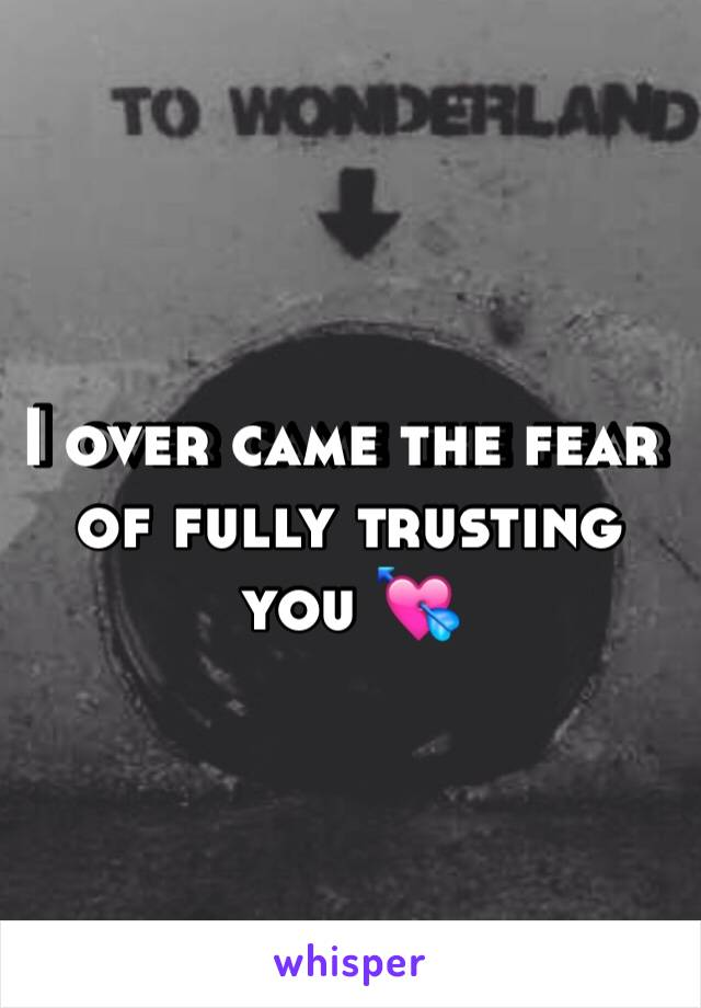 I over came the fear of fully trusting you 💘