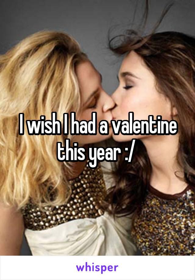 I wish I had a valentine this year :/