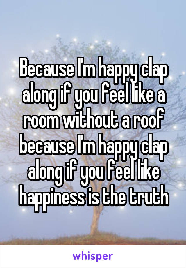 Because I'm happy clap along if you feel like a room without a roof because I'm happy clap along if you feel like happiness is the truth