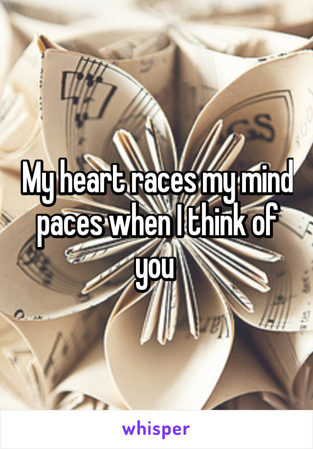 My heart races my mind paces when I think of you