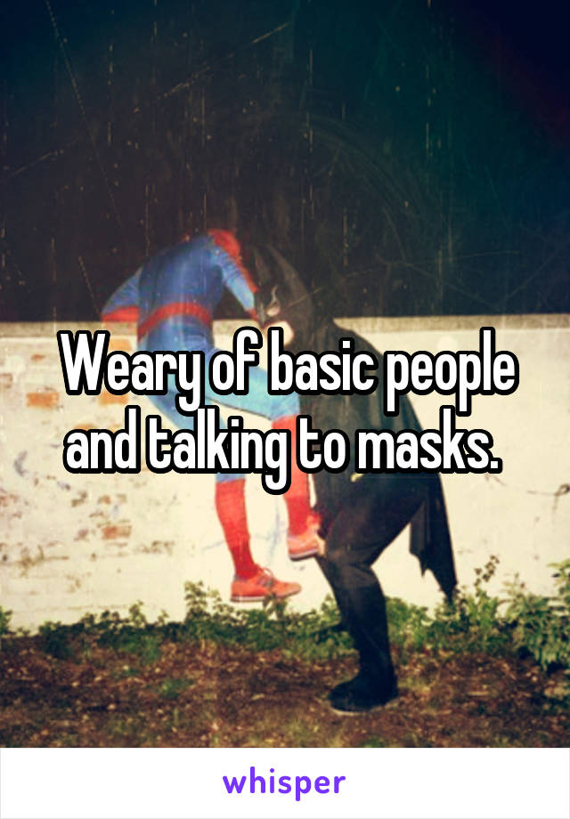 Weary of basic people and talking to masks.
