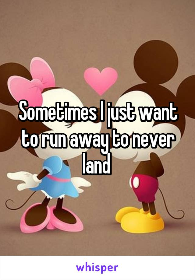 Sometimes I just want to run away to never land