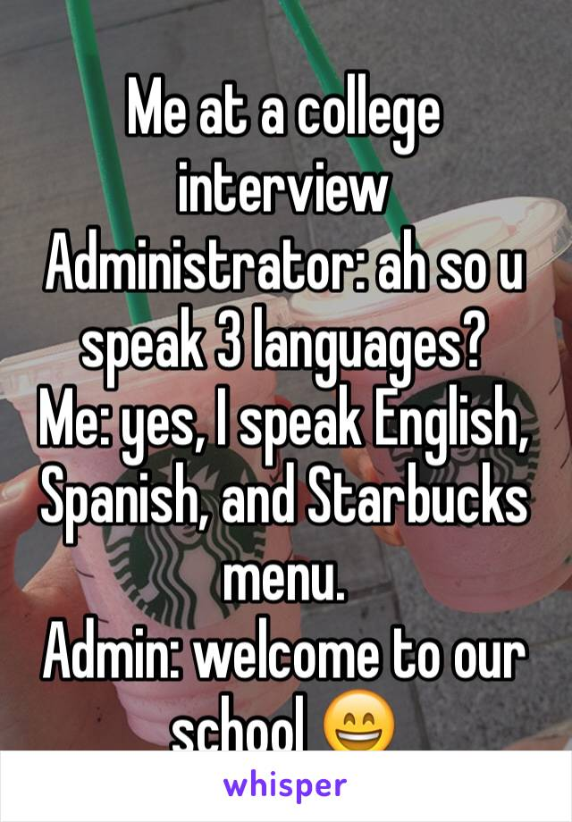 Me at a college interview  Administrator: ah so u speak 3 languages? Me: yes, I speak English, Spanish, and Starbucks menu. Admin: welcome to our school 😄