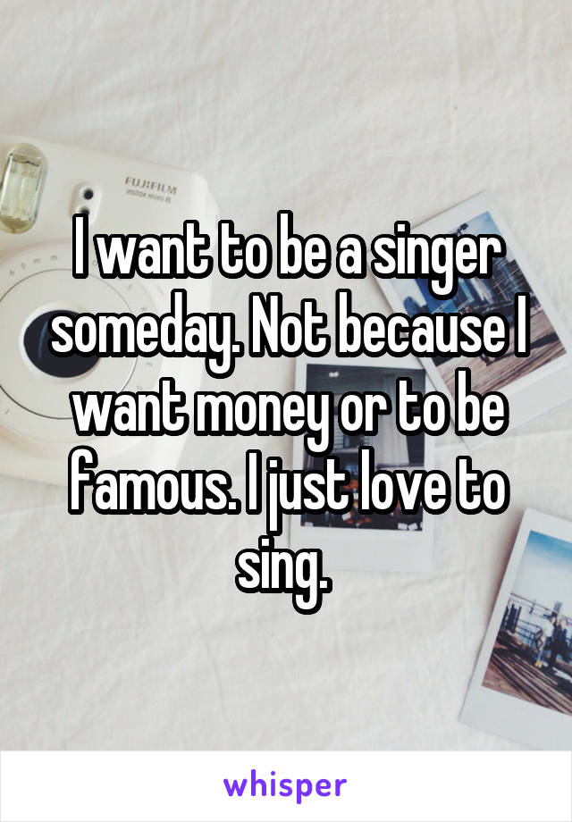 I want to be a singer someday. Not because I want money or to be famous. I just love to sing.
