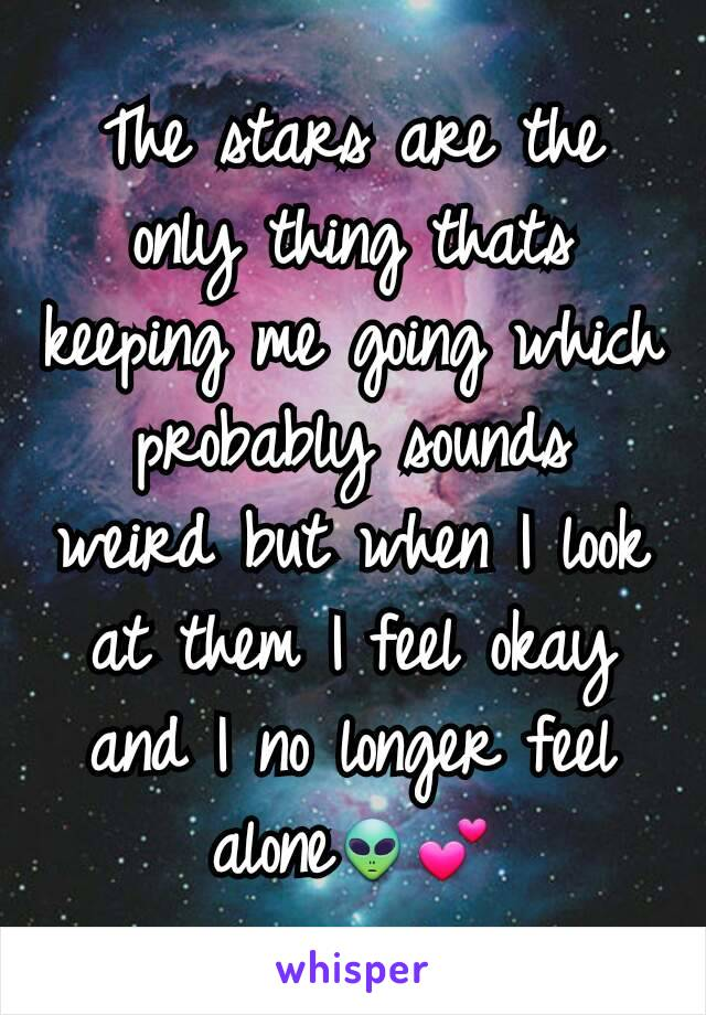 The stars are the only thing thats keeping me going which probably sounds weird but when I look at them I feel okay and I no longer feel alone👽💕