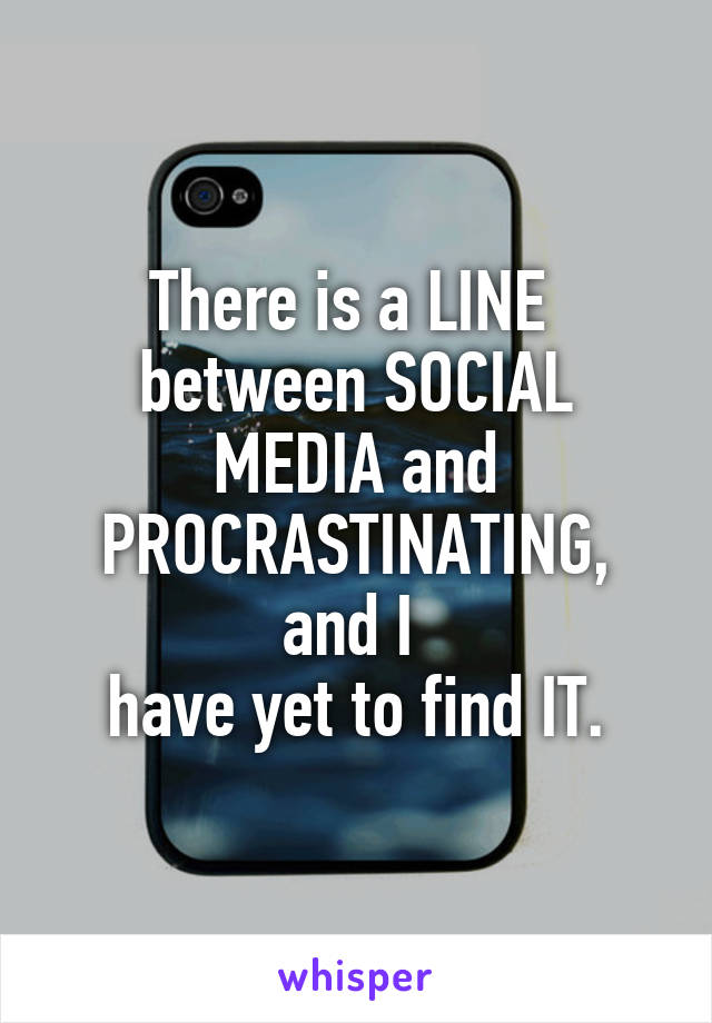 There is a LINE  between SOCIAL MEDIA and PROCRASTINATING, and I  have yet to find IT.