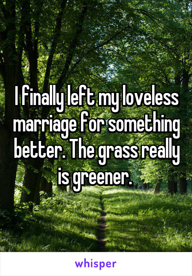 I finally left my loveless marriage for something better. The grass really is greener.