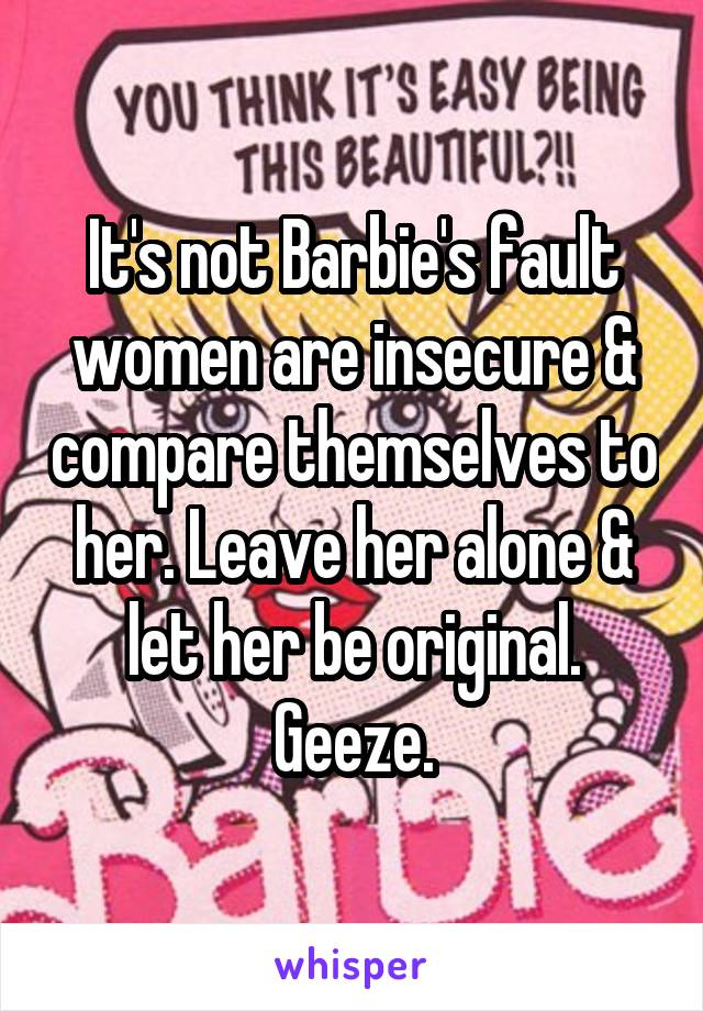 It's not Barbie's fault women are insecure & compare themselves to her. Leave her alone & let her be original. Geeze.