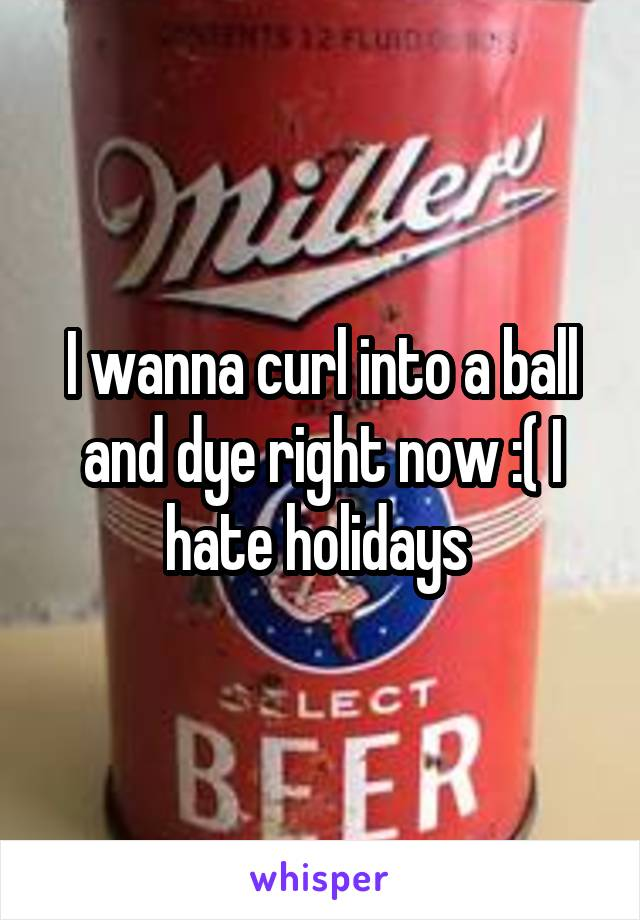 I wanna curl into a ball and dye right now :( I hate holidays